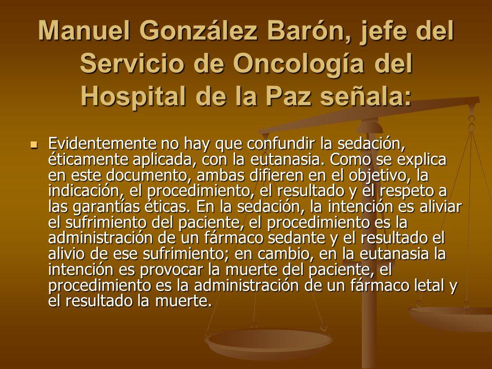 Manuel González Barón, jefe del Servicio de Oncología del Hospital de la Paz señala: Evidentemente no hay que confundir la sedación, éticamente aplicada, con la eutanasia.