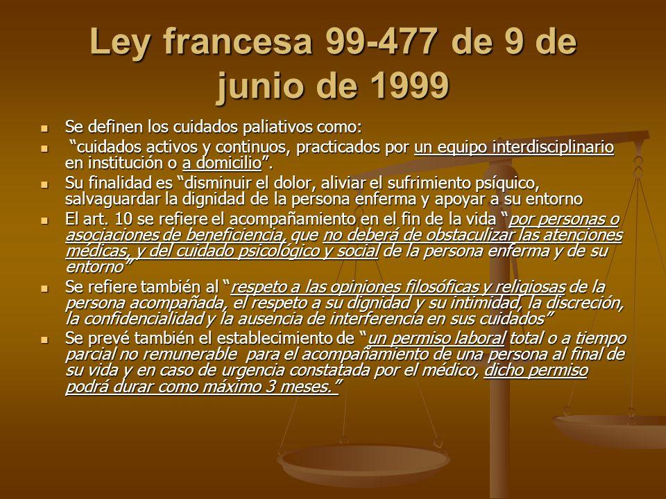 Ley francesa 99-477 de 9 de junio de 1999 Se definen los cuidados paliativos como: Se definen los cuidados paliativos como: cuidados activos y continuos, practicados por un equipo interdisciplinario en institución o a domicilio.
