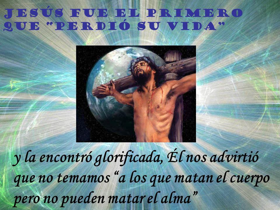 Jesús fue el primero que perdió su vida y la encontró glorificada, Él nos advirtió que no temamos a los que matan el cuerpo pero no pueden matar el alma