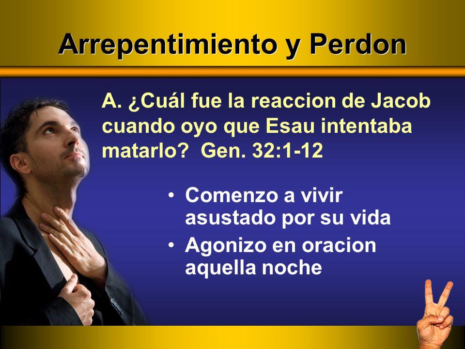 Arrepentimiento y Perdon Comenzo a vivir asustado por su vida Agonizo en oracion aquella noche A. ¿Cuál fue la reaccion de Jacob cuando oyo que Esau i