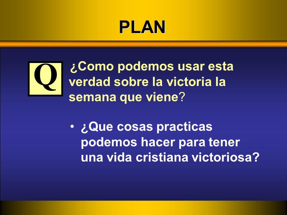 PLAN ¿Como podemos usar esta verdad sobre la victoria la semana que viene? ¿Que cosas practicas podemos hacer para tener una vida cristiana victoriosa