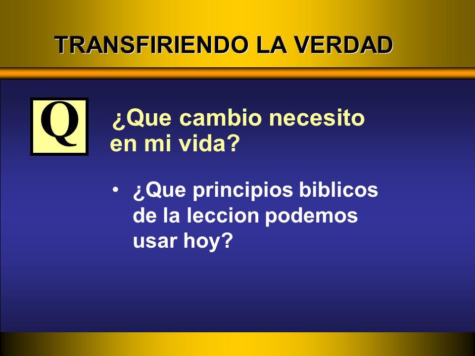 TRANSFIRIENDO LA VERDAD ¿Que cambio necesito en mi vida? ¿Que principios biblicos de la leccion podemos usar hoy? Q