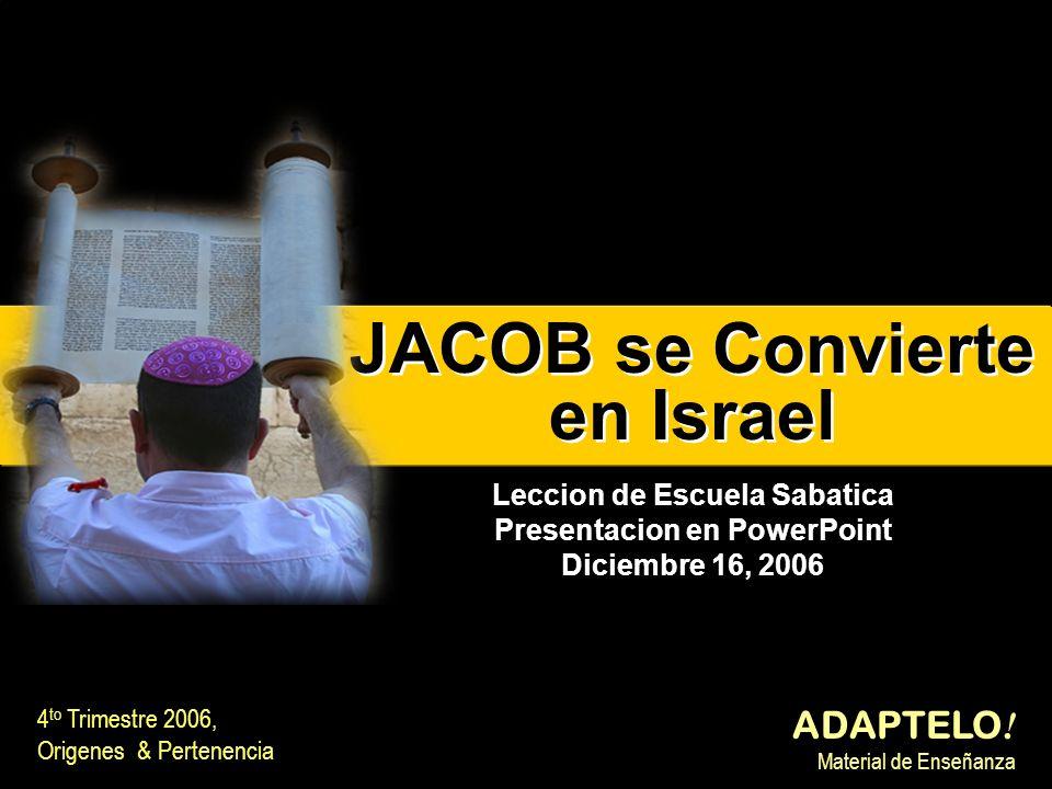 JACOB se Convierte en Israel JACOB se Convierte en Israel 4 to Trimestre 2006, Origenes & Pertenencia ADAPTELO ! Material de Enseñanza Leccion de Escu