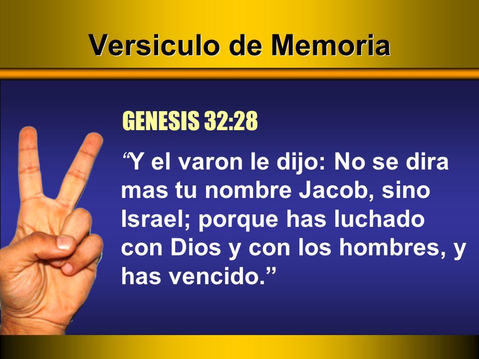 Versiculo de Memoria Y el varon le dijo: No se dira mas tu nombre Jacob, sino Israel; porque has luchado con Dios y con los hombres, y has vencido. GE