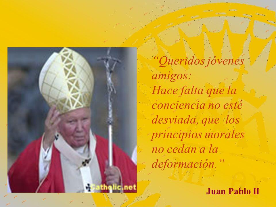 Queridos jóvenes amigos: Hace falta que la conciencia no esté desviada, que los principios morales no cedan a la deformación. Juan Pablo II