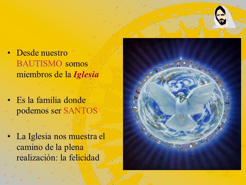 BAUTISMODesde nuestro BAUTISMO somos miembros de la Iglesia Es la familia donde podemos ser SANTOS La Iglesia nos muestra el camino de la plena realiz