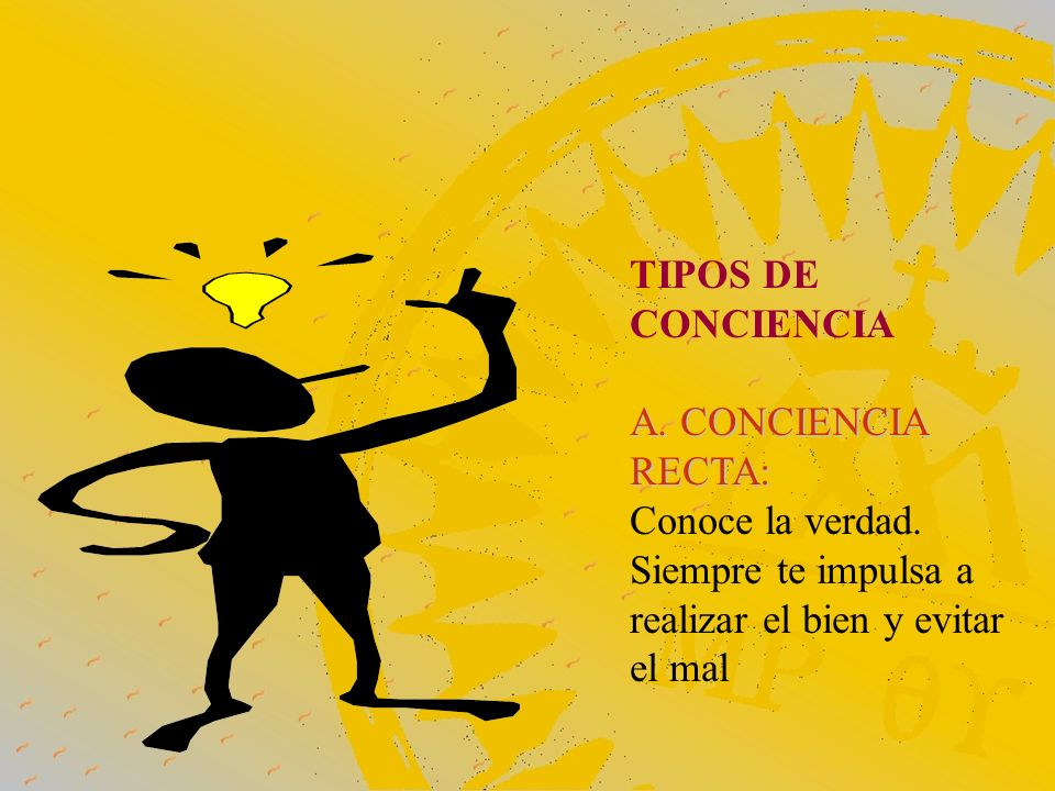 TIPOS DE CONCIENCIA A. CONCIENCIA RECTA: Conoce la verdad. Siempre te impulsa a realizar el bien y evitar el mal