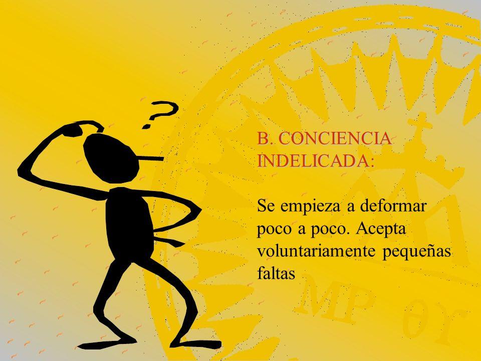 B. CONCIENCIA INDELICADA: Se empieza a deformar poco a poco. Acepta voluntariamente pequeñas faltas