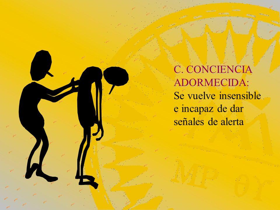 C. CONCIENCIA ADORMECIDA: Se vuelve insensible e incapaz de dar señales de alerta