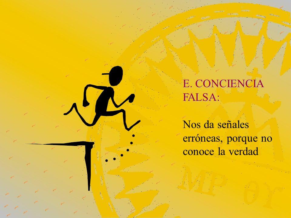 E. CONCIENCIA FALSA: Nos da señales erróneas, porque no conoce la verdad