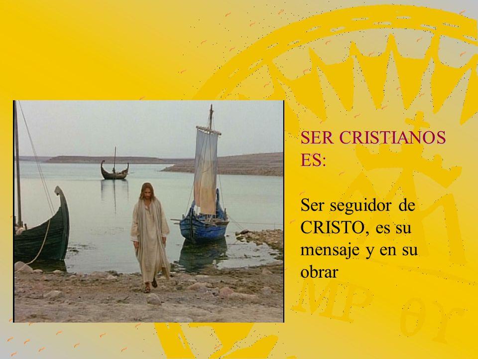 SER CRISTIANOS ES: Ser seguidor de CRISTO, es su mensaje y en su obrar