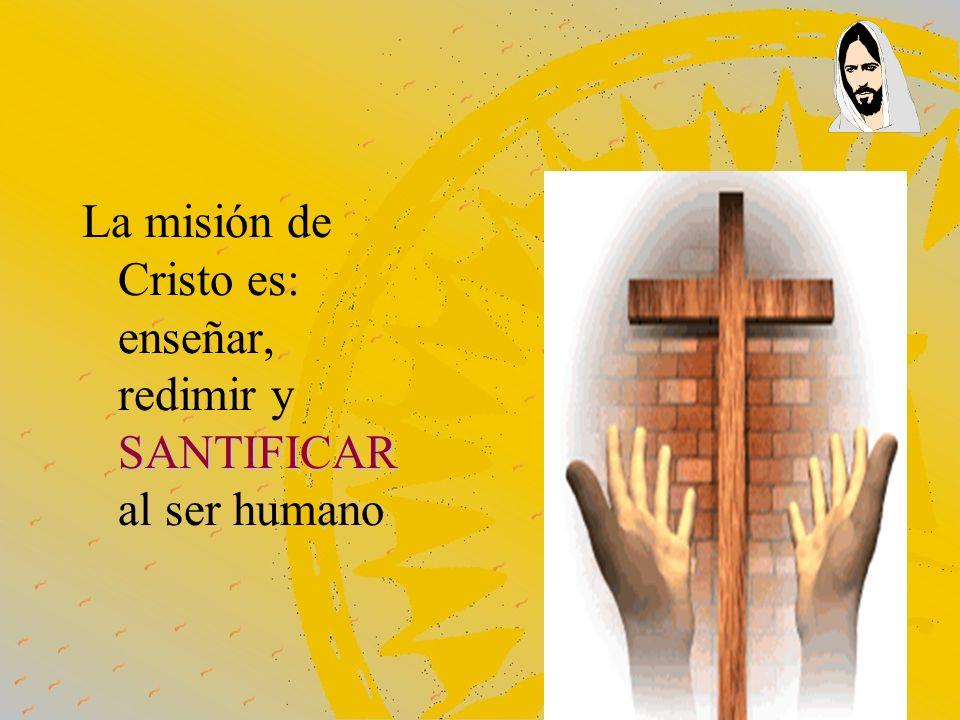 SANTIFICAR La misión de Cristo es: enseñar, redimir y SANTIFICAR al ser humano