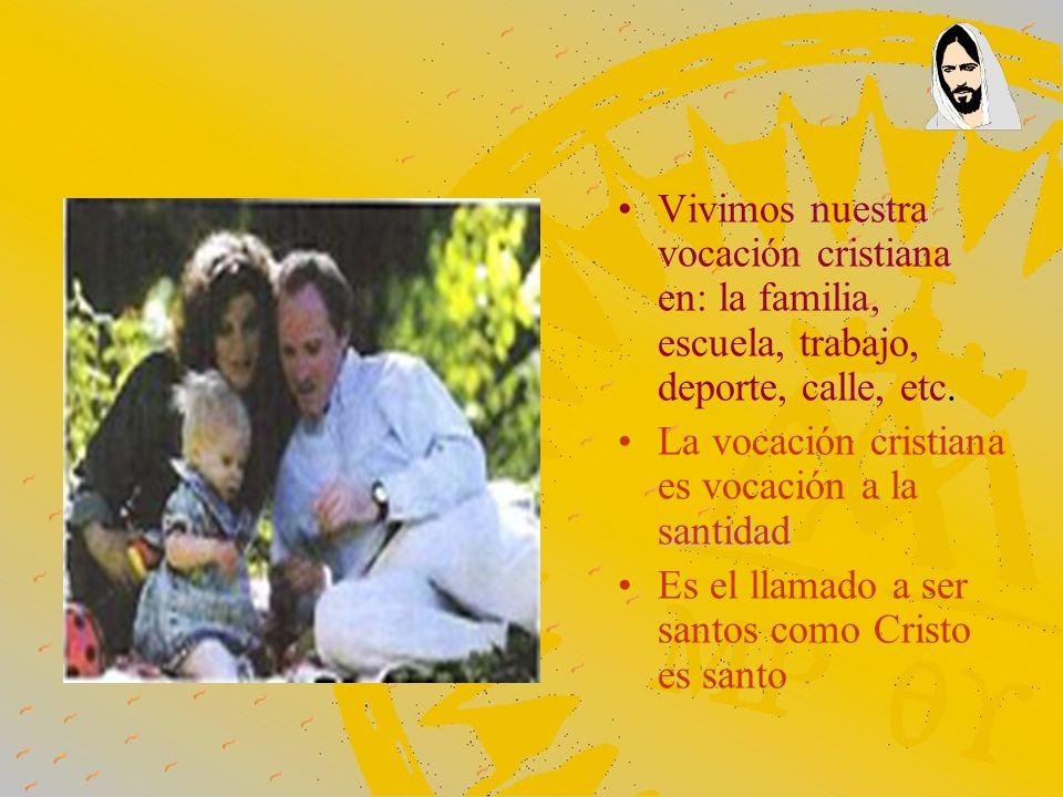 Vivimos nuestra vocación cristiana en: la familia, escuela, trabajo, deporte, calle, etc. santidadLa vocación cristiana es vocación a la santidad Es e