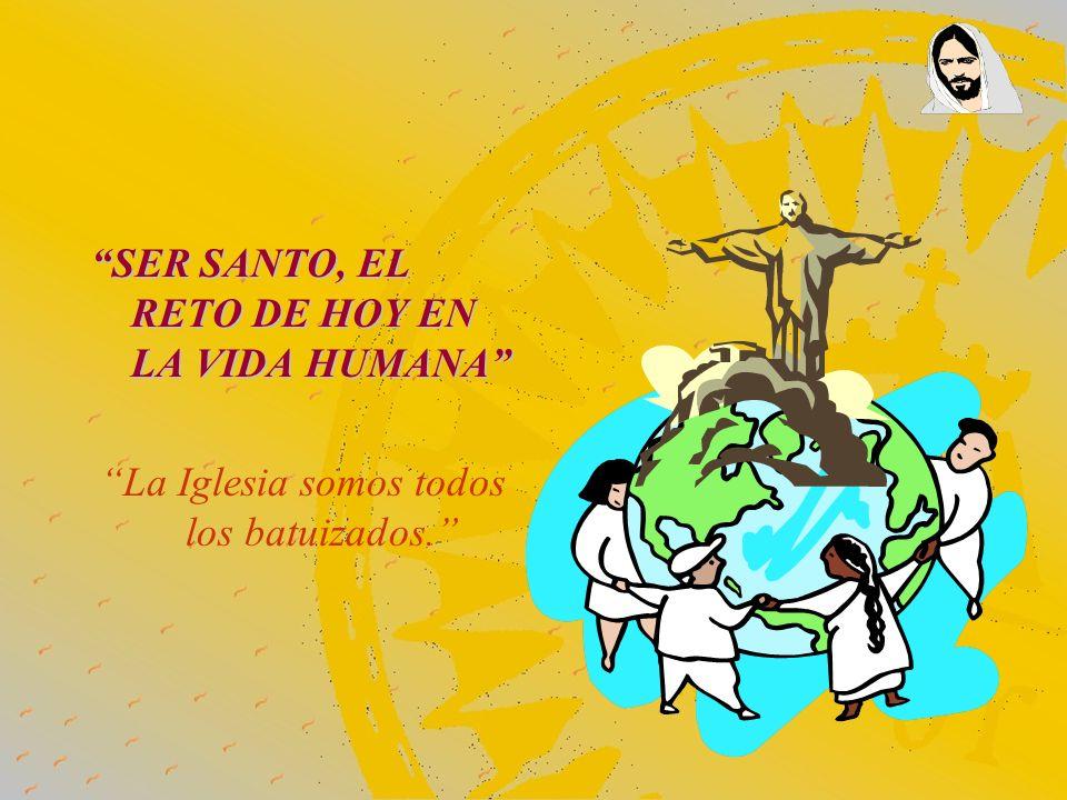 SER SANTO, EL RETO DE HOY EN LA VIDA HUMANA La Iglesia somos todos los batuizados.