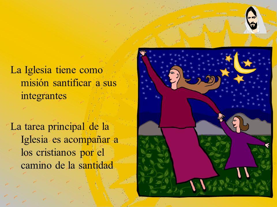 La Iglesia tiene como misión santificar a sus integrantes La tarea principal de la Iglesia es acompañar a los cristianos por el camino de la santidad