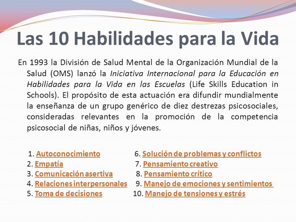 Las 10 Habilidades para la Vida En 1993 la División de Salud Mental de la Organización Mundial de la Salud (OMS) lanzó la Iniciativa Internacional para la Educación en Habilidades para la Vida en las Escuelas (Life Skills Education in Schools).