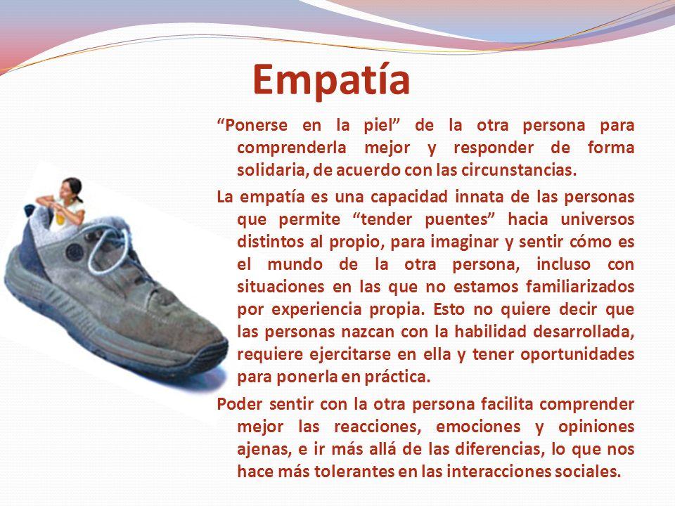 Empatía Ponerse en la piel de la otra persona para comprenderla mejor y responder de forma solidaria, de acuerdo con las circunstancias.