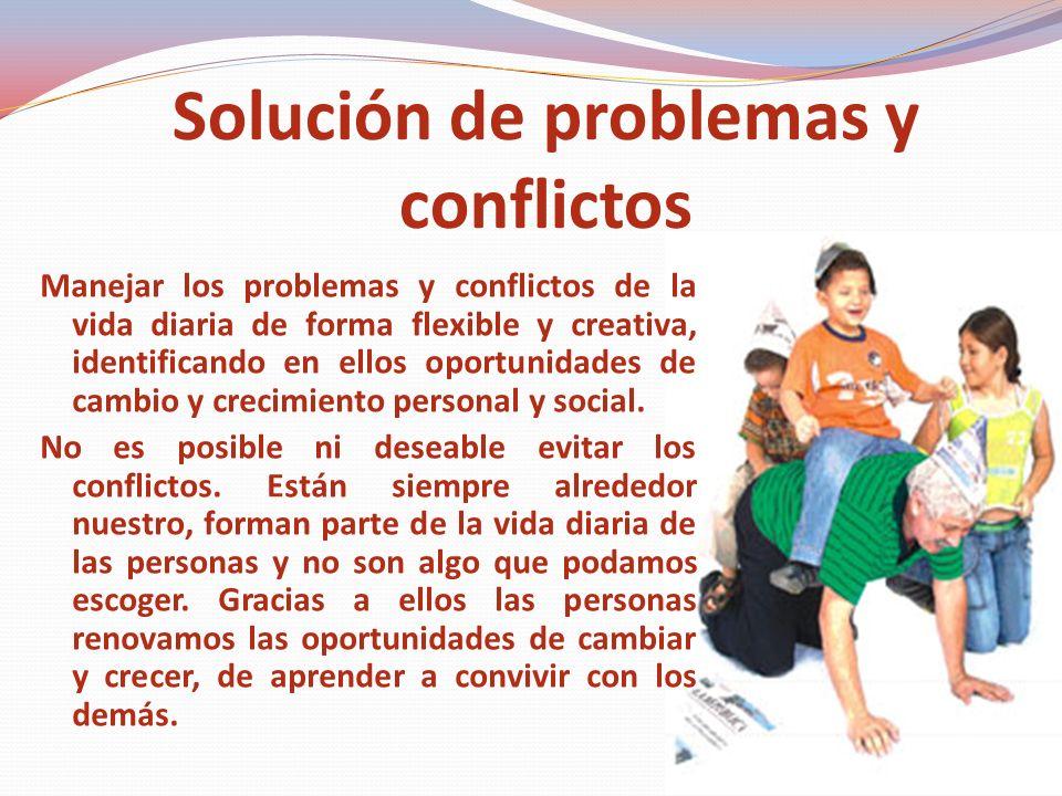 Solución de problemas y conflictos Manejar los problemas y conflictos de la vida diaria de forma flexible y creativa, identificando en ellos oportunidades de cambio y crecimiento personal y social.