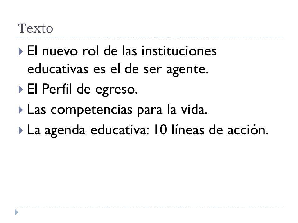 Texto El nuevo rol de las instituciones educativas es el de ser agente. El Perfil de egreso. Las competencias para la vida. La agenda educativa: 10 lí