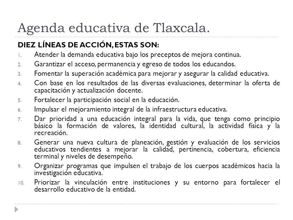 Agenda educativa de Tlaxcala. DIEZ LÍNEAS DE ACCIÓN, ESTAS SON: 1. Atender la demanda educativa bajo los preceptos de mejora continua. 2. Garantizar e