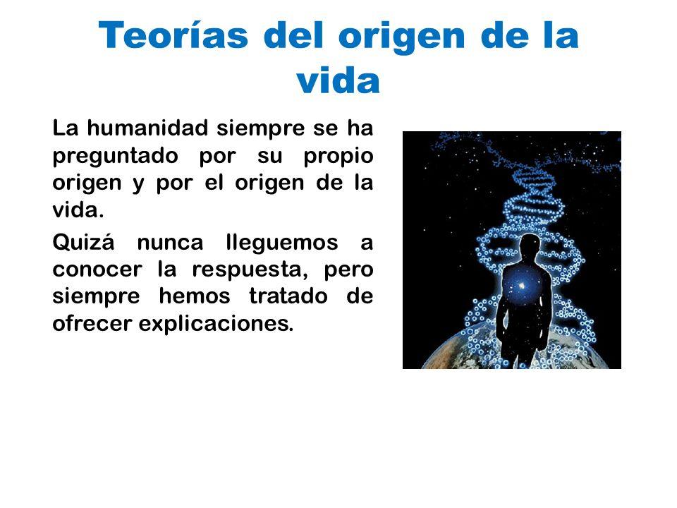 Teorías del origen de la vida La humanidad siempre se ha preguntado por su propio origen y por el origen de la vida. Quizá nunca lleguemos a conocer l