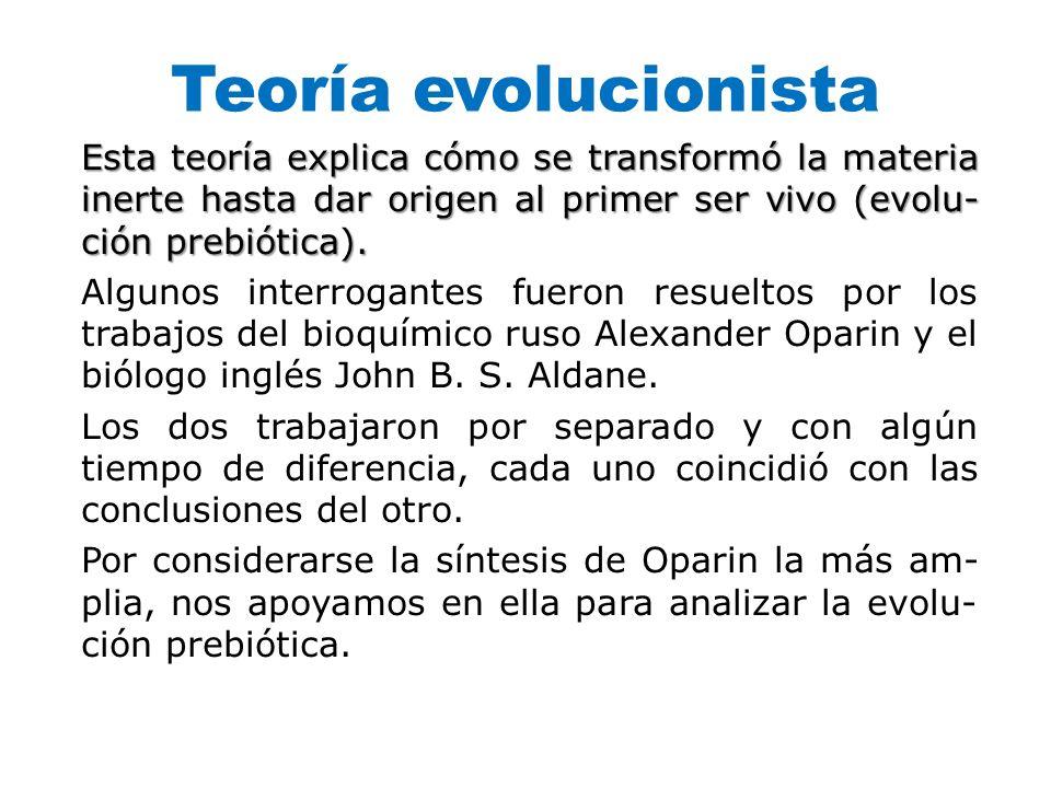 Teoría evolucionista Esta teoría explica cómo se transformó la materia inerte hasta dar origen al primer ser vivo (evolu ción prebiótica). Algunos in