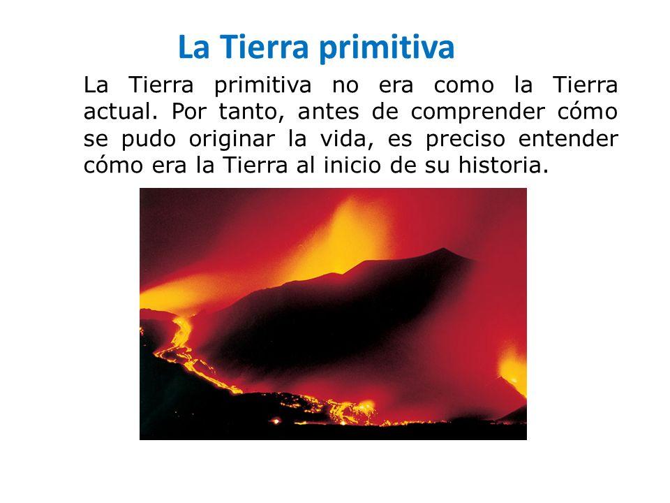 La Tierra primitiva La Tierra primitiva no era como la Tierra actual. Por tanto, antes de comprender cómo se pudo originar la vida, es preciso entende