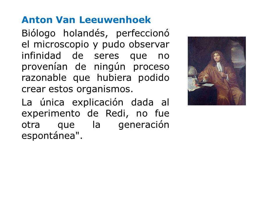 Anton Van Leeuwenhoek Biólogo holandés, perfeccionó el microscopio y pudo observar infinidad de seres que no provenían de ningún proceso razonable que