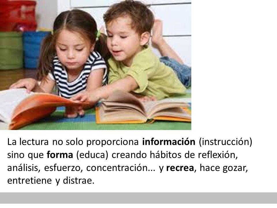 La lectura no solo proporciona información (instrucción) sino que forma (educa) creando hábitos de reflexión, análisis, esfuerzo, concentración...