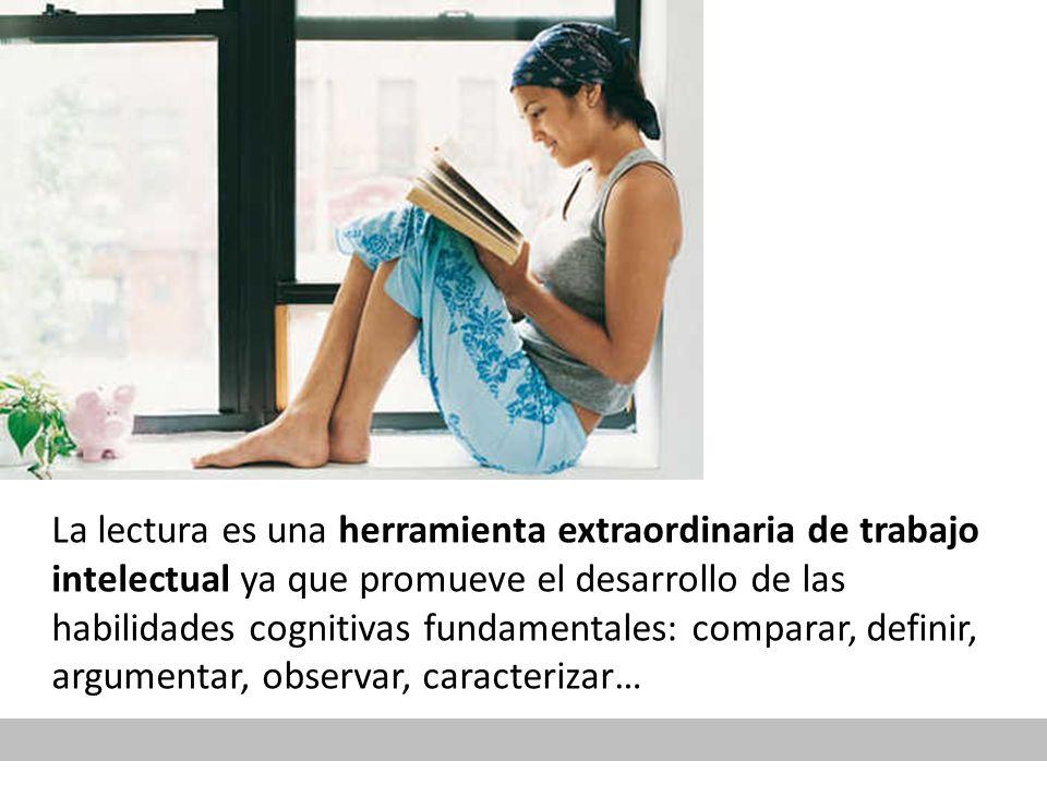 La lectura es una herramienta extraordinaria de trabajo intelectual ya que promueve el desarrollo de las habilidades cognitivas fundamentales: comparar, definir, argumentar, observar, caracterizar…