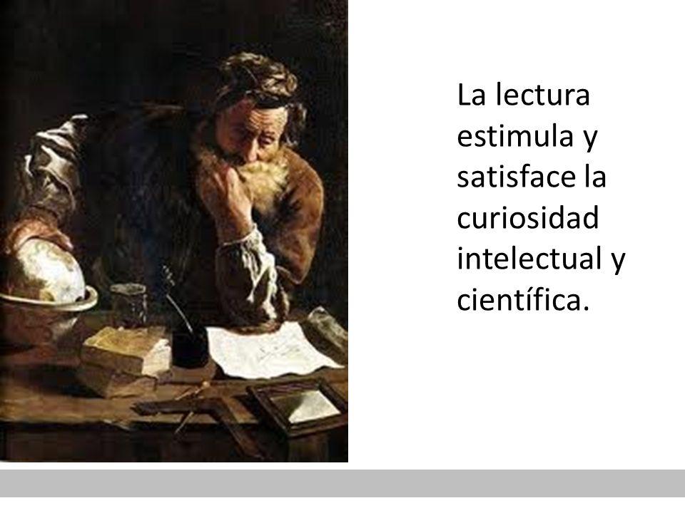 La lectura estimula y satisface la curiosidad intelectual y científica.