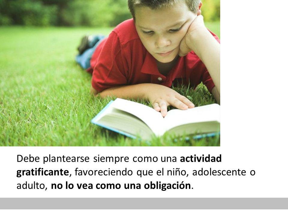 Debe plantearse siempre como una actividad gratificante, favoreciendo que el niño, adolescente o adulto, no lo vea como una obligación.