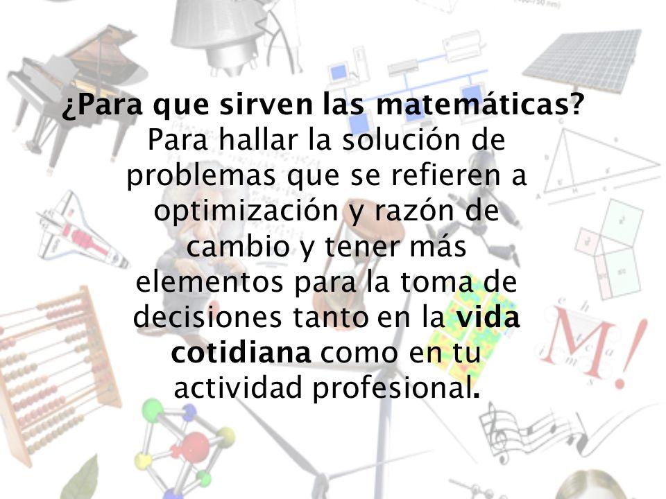 ¿Para que sirven las matemáticas? Para hallar la solución de problemas que se refieren a optimización y razón de cambio y tener más elementos para la