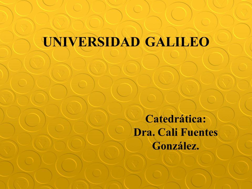 UNIVERSIDAD GALILEO Catedrática: Dra. Cali Fuentes González.