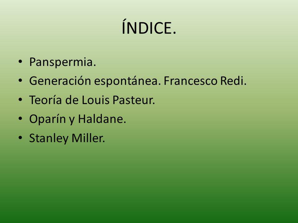 ÍNDICE. Panspermia. Generación espontánea. Francesco Redi. Teoría de Louis Pasteur. Oparín y Haldane. Stanley Miller.