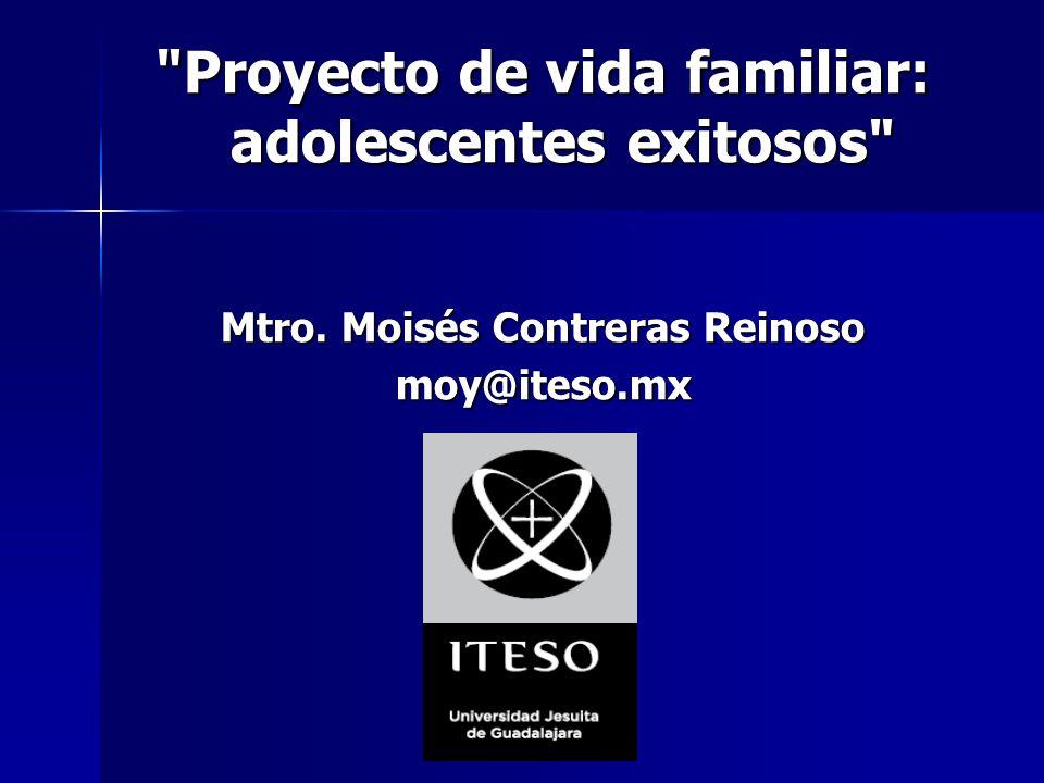 Proyecto de vida familiar: adolescentes exitosos Mtro. Moisés Contreras Reinoso moy@iteso.mx