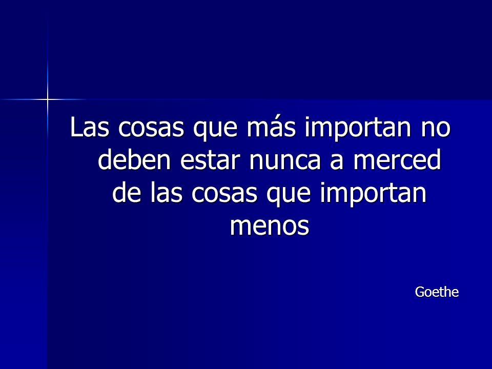 Las cosas que más importan no deben estar nunca a merced de las cosas que importan menos Goethe