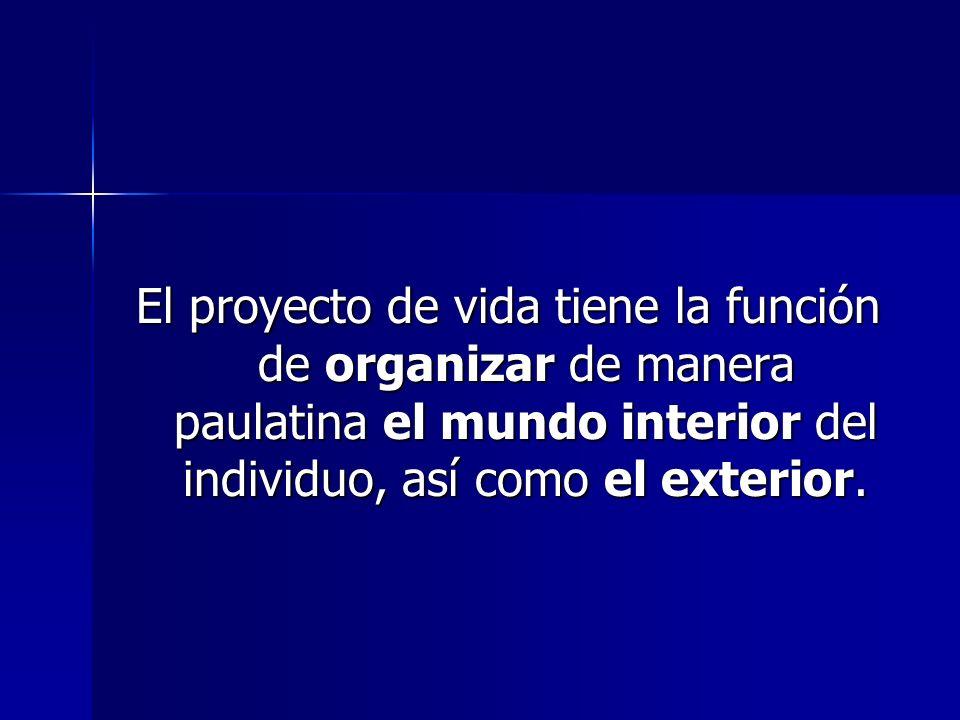El proyecto de vida tiene la función de organizar de manera paulatina el mundo interior del individuo, así como el exterior.