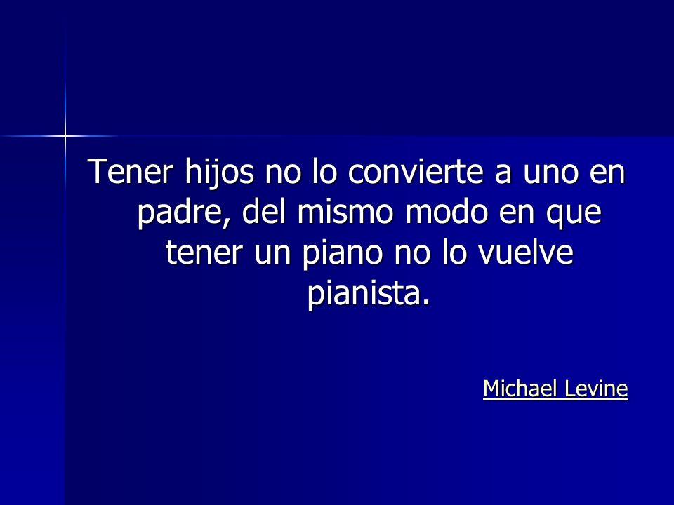 Tener hijos no lo convierte a uno en padre, del mismo modo en que tener un piano no lo vuelve pianista.