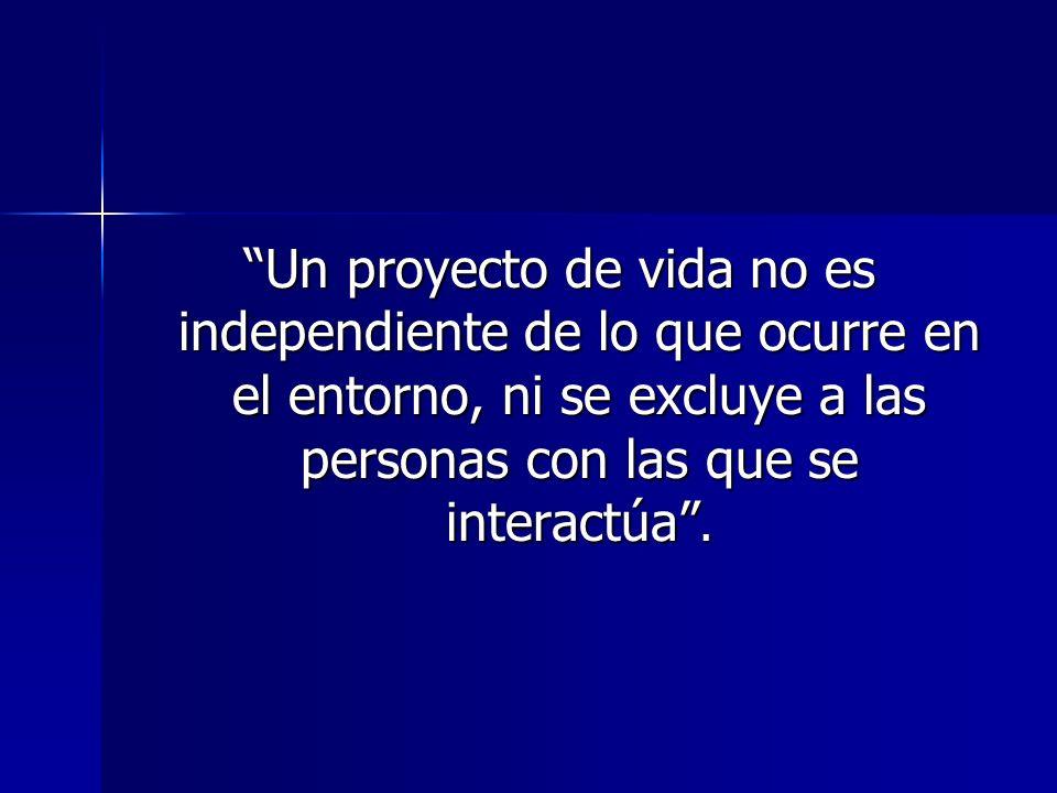 Un proyecto de vida no es independiente de lo que ocurre en el entorno, ni se excluye a las personas con las que se interactúa.
