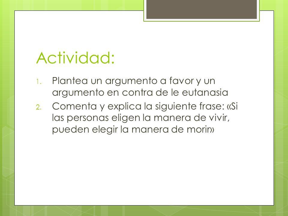 Actividad: 1.Plantea un argumento a favor y un argumento en contra de le eutanasia 2.
