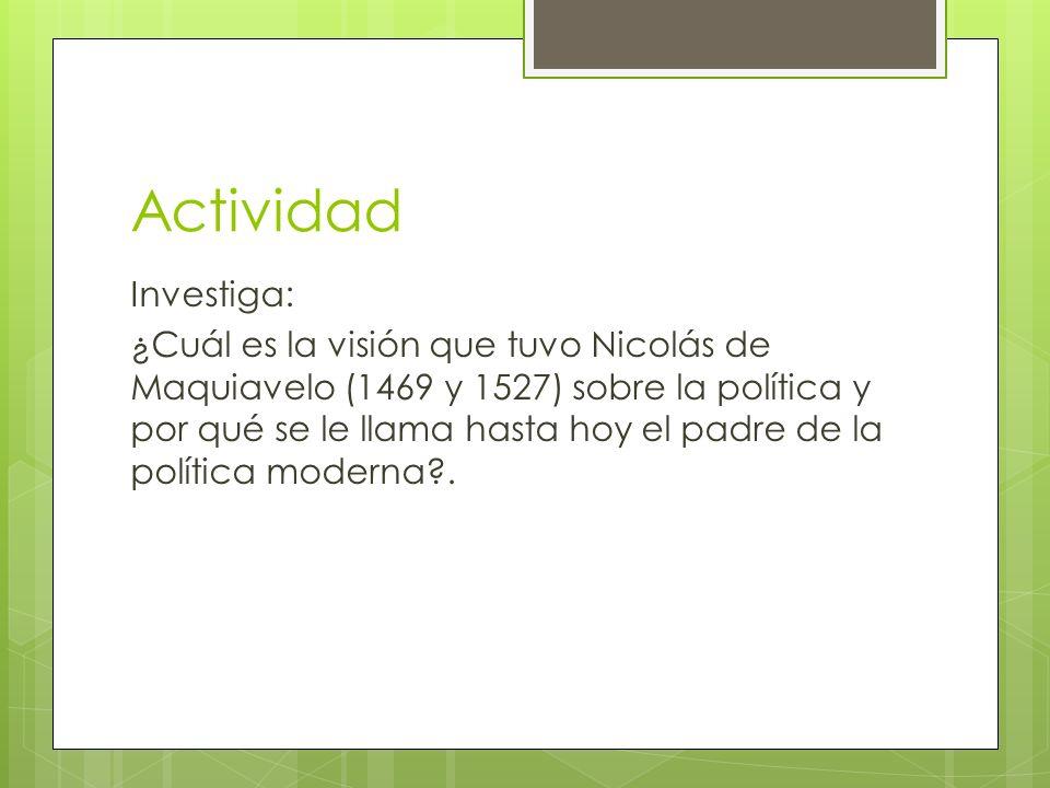 Actividad Investiga: ¿Cuál es la visión que tuvo Nicolás de Maquiavelo (1469 y 1527) sobre la política y por qué se le llama hasta hoy el padre de la política moderna?.