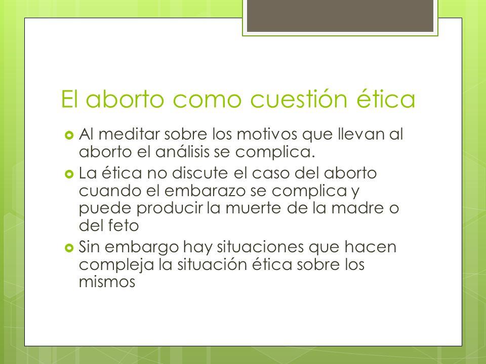 El aborto como cuestión ética Al meditar sobre los motivos que llevan al aborto el análisis se complica.