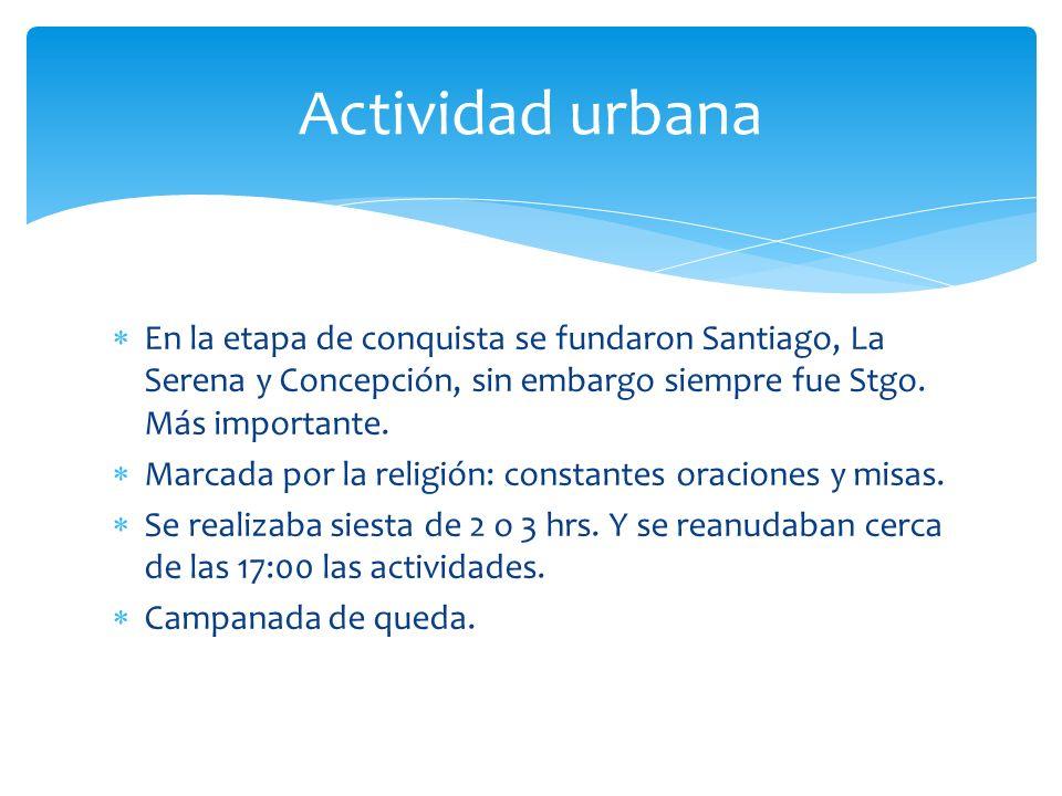 En la etapa de conquista se fundaron Santiago, La Serena y Concepción, sin embargo siempre fue Stgo. Más importante. Marcada por la religión: constant
