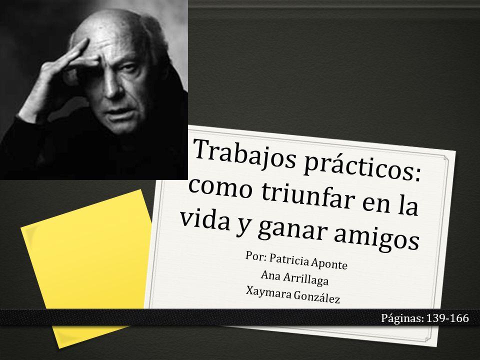 Trabajos prácticos: como triunfar en la vida y ganar amigos Por: Patricia Aponte Ana Arrillaga Xaymara González Páginas: 139-166