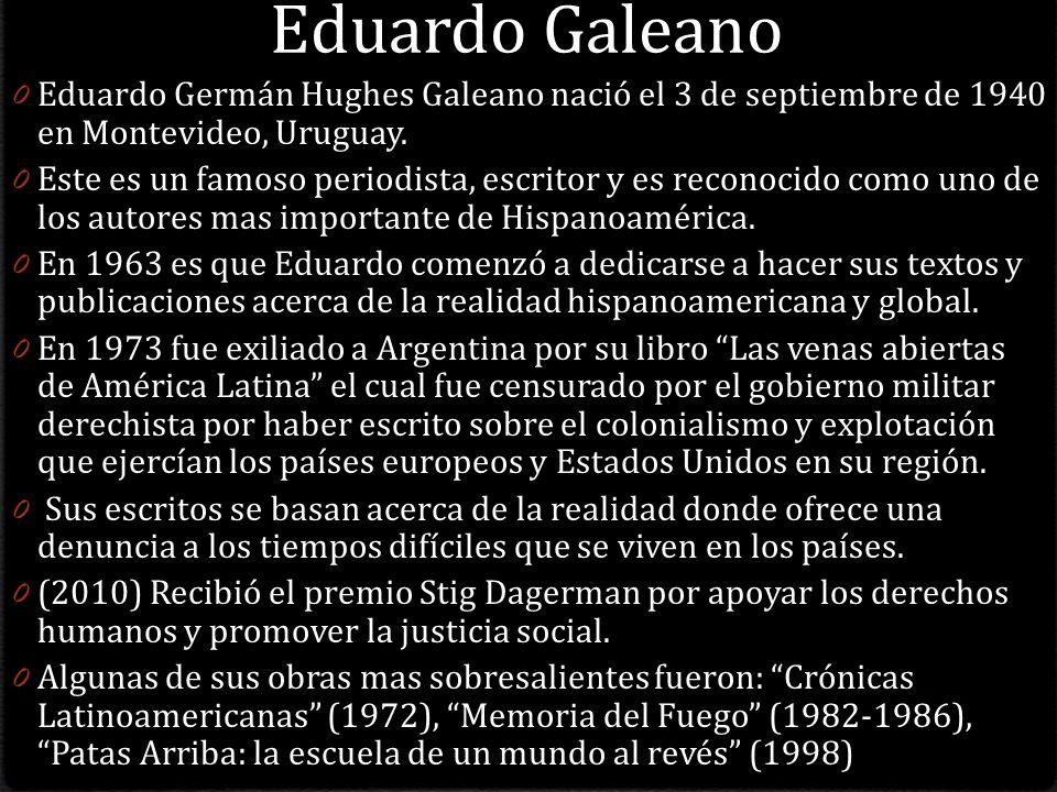Eduardo Galeano 0 Eduardo Germán Hughes Galeano nació el 3 de septiembre de 1940 en Montevideo, Uruguay.