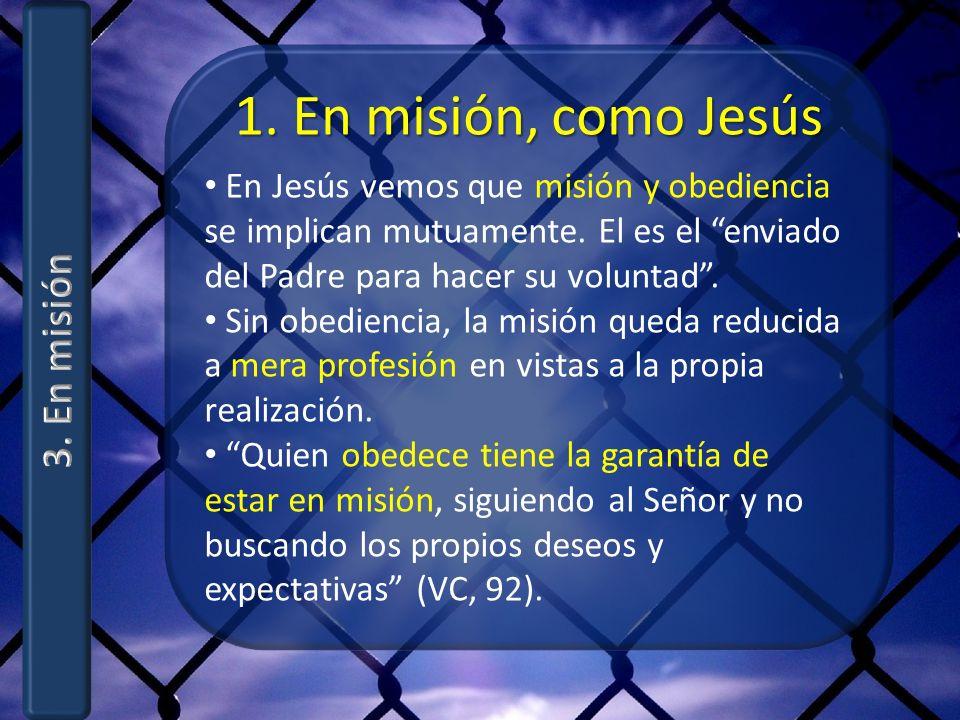 1. En misión, como Jesús En Jesús vemos que misión y obediencia se implican mutuamente. El es el enviado del Padre para hacer su voluntad. Sin obedien
