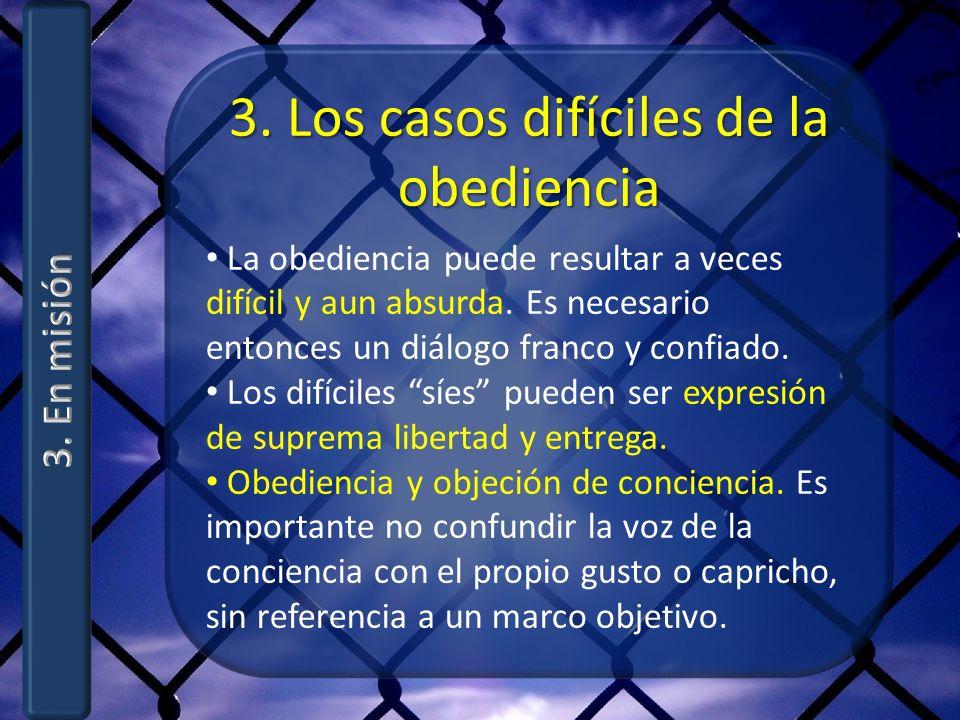3. Los casos difíciles de la obediencia La obediencia puede resultar a veces difícil y aun absurda. Es necesario entonces un diálogo franco y confiado