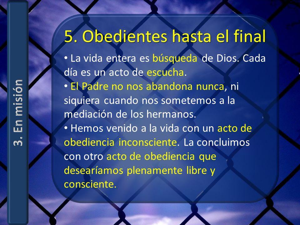 5. Obedientes hasta el final La vida entera es búsqueda de Dios. Cada día es un acto de escucha. El Padre no nos abandona nunca, ni siquiera cuando no