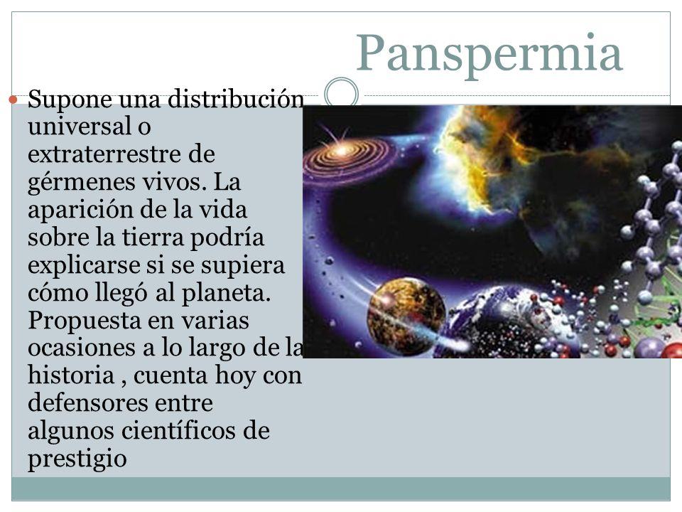 Panspermia Supone una distribución universal o extraterrestre de gérmenes vivos. La aparición de la vida sobre la tierra podría explicarse si se supie